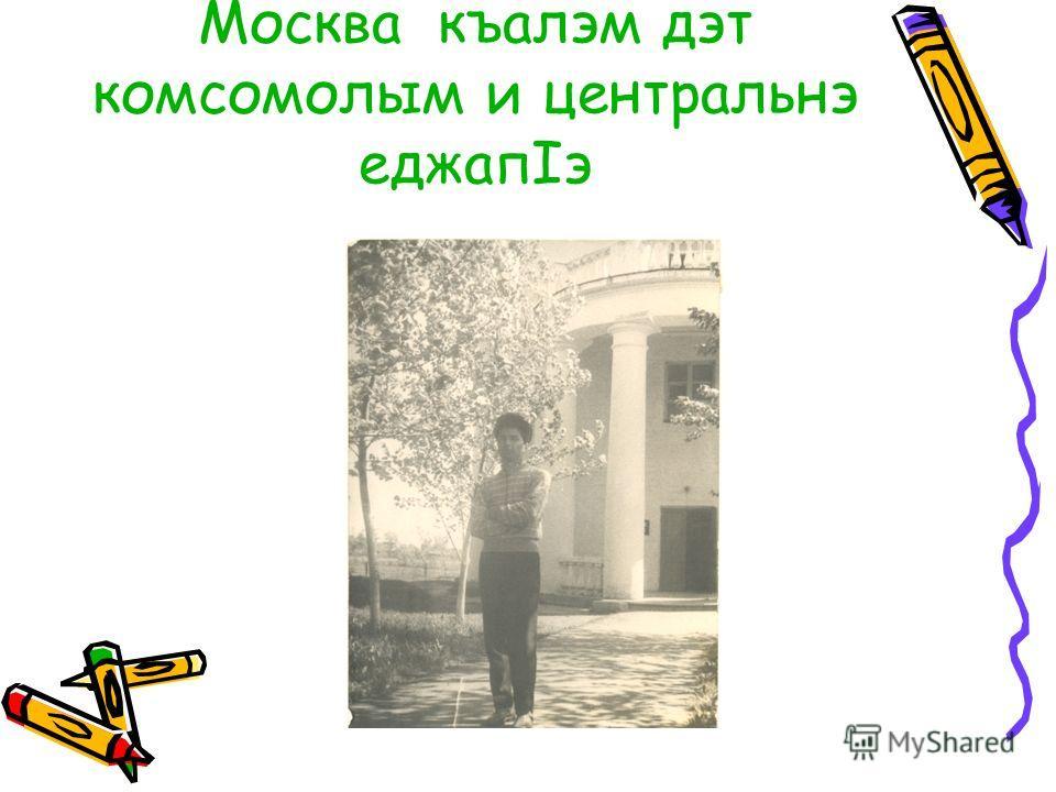 Москва къалэм дэт комсомолым и центральнэ еджапIэ