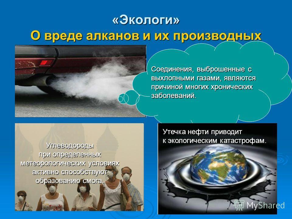 «Экологи» О вреде алканов и их производных Углеводороды при определенных метеорологических условиях активно способствуют образованию смога. Соединения, выброшенные с выхлопными газами, являются причиной многих хронических заболеваний. Утечка нефти пр
