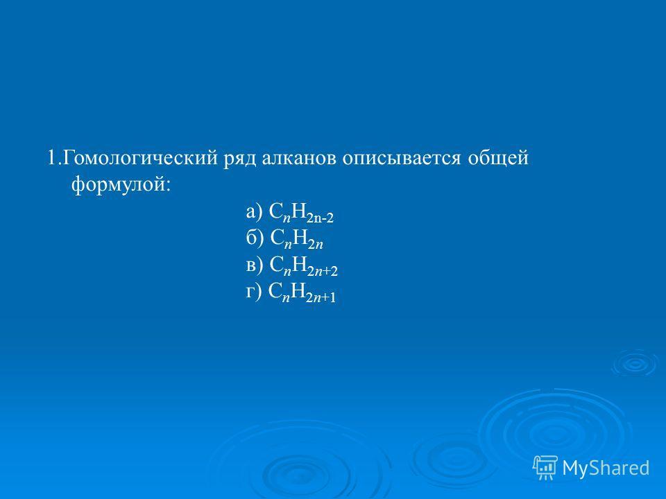 1.Гомологический ряд алканов описывается общей формулой: а) С n H 2n-2 б) C n H 2n в) С n H 2n+2 г) C n H 2n+1
