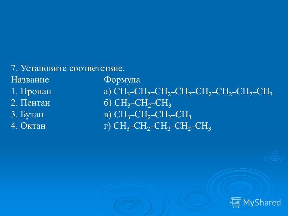 7. Установите соответствие. НазваниеФормула 1. Пропана) СН 3 – СН 2 – СН 2 – СН 2 – СН 2 – СН 2 – СН 2 – СН 3 2. Пентанб) СН 3 – СН 2 – СН 3 3. Бутанв) СН 3 – СН 2 – СН 2 – СН 3 4. Октанг) СН 3 – СН 2 – СН 2 – СН 2 – СН 3