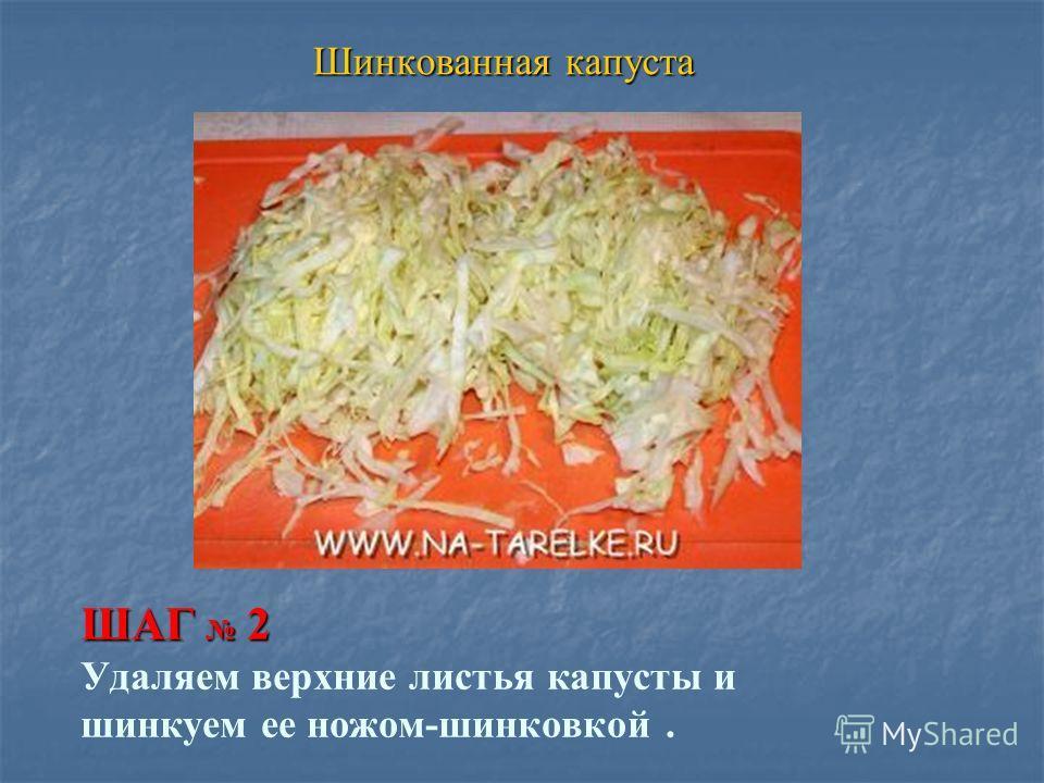 ШАГ 2 ШАГ 2 Удаляем верхние листья капусты и шинкуем ее ножом-шинковкой. Шинкованная капуста Шинкованная капуста