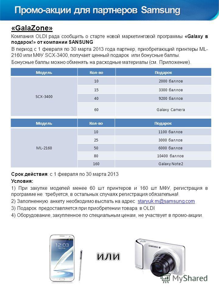 «GalaZone» Компания OLDI рада сообщить о старте новой маркетинговой программы «Galaxy в подарок!» от компании SANSUNG В период с 1 февраля по 30 марта 2013 года партнер, приобретающий принтеры ML- 2160 или МФУ SCX-3400, получает ценный подарок или бо