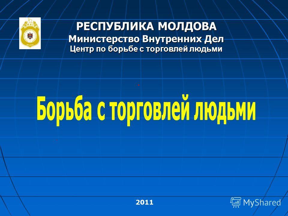 2011 РЕСПУБЛИКА МОЛДОВА Министерство Внутренних Дел Центр по борьбе с торговлей людьми