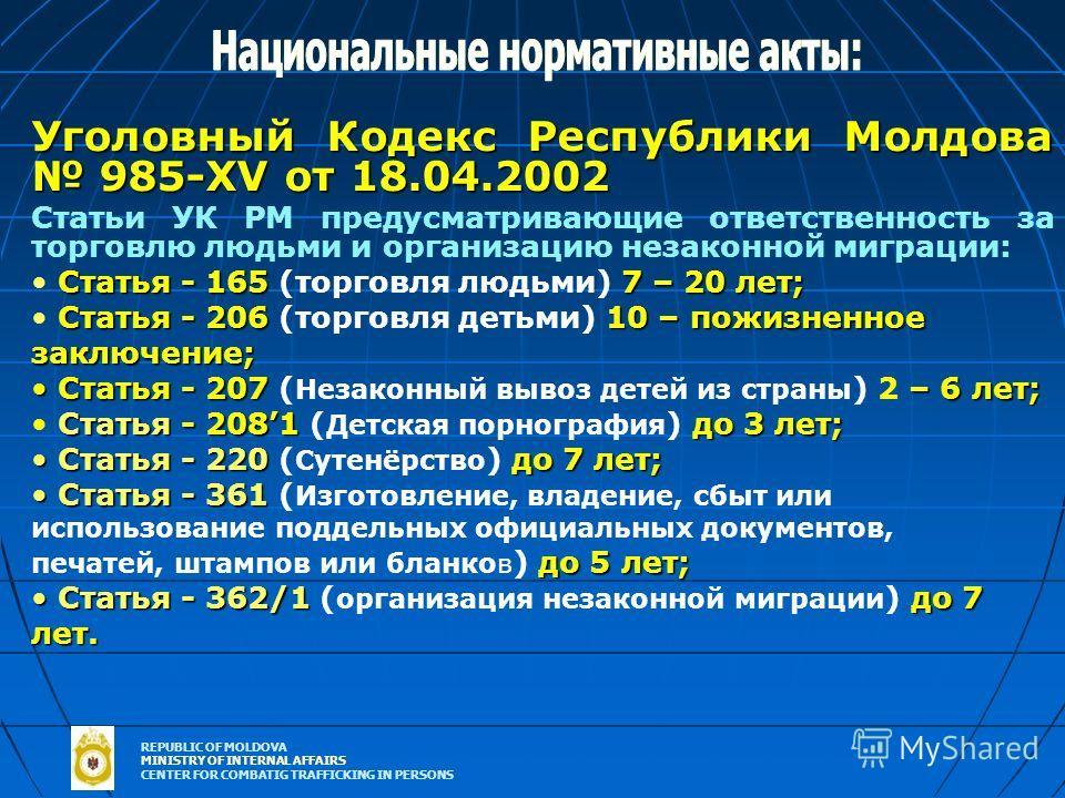 REPUBLIC OF MOLDOVA MINISTRY OF INTERNAL AFFAIRS CENTER FOR COMBATIG TRAFFICKING IN PERSONS Уголовный Кодекс Республики Молдова 985-XV от 18.04.2002 Статьи УК РМ предусматривающие ответственность за торговлю людьми и организацию незаконной миграции: