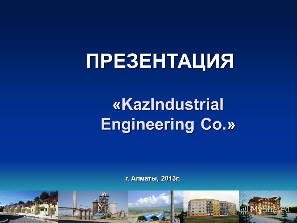 г. Алматы, 2013г. «KazIndustrial Engineering Co.» ПРЕЗЕНТАЦИЯ