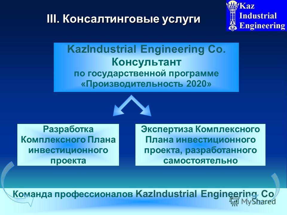 III. Консалтинговые услуги KazIndustrial Engineering Co. Консультант по государственной программе «Производительность 2020» 6 Команда профессионалов KazIndustrial Engineering Co Экспертиза Комплексного Плана инвестиционного проекта, разработанного са