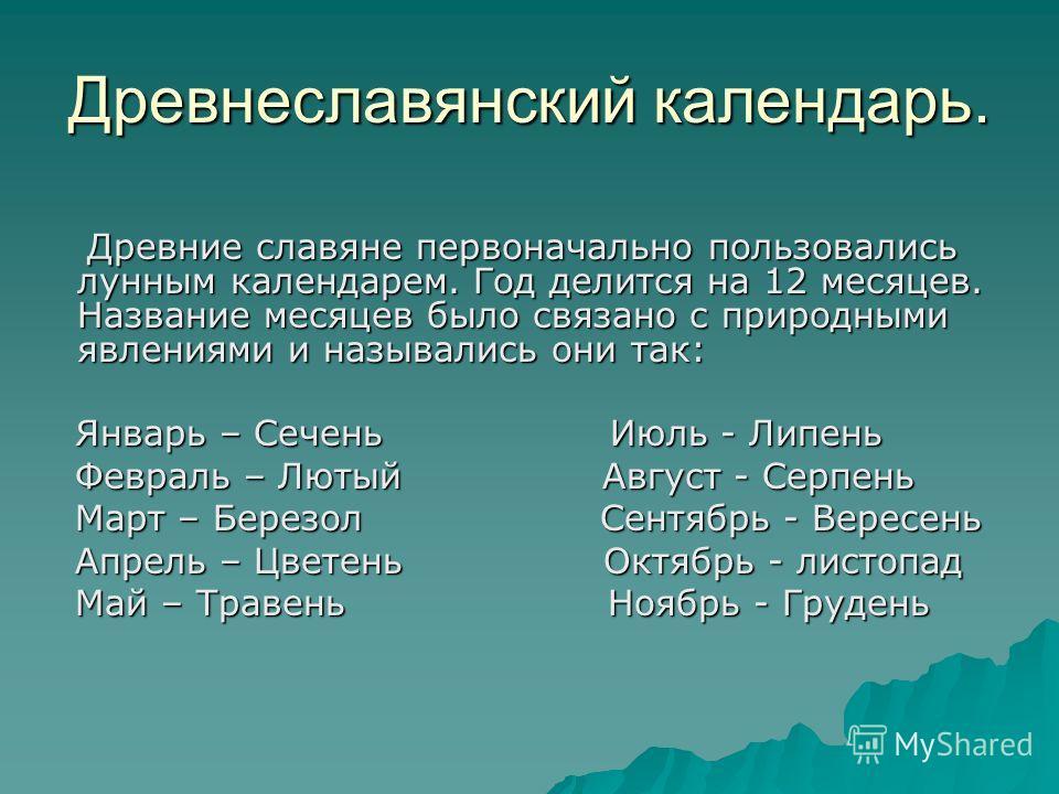Древнеславянский календарь. Древние славяне первоначально пользовались лунным календарем. Год делится на 12 месяцев. Название месяцев было связано с природными явлениями и назывались они так: Древние славяне первоначально пользовались лунным календар