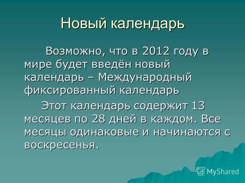 Новый календарь Возможно, что в 2012 году в мире будет введён новый календарь – Международный фиксированный календарь Возможно, что в 2012 году в мире будет введён новый календарь – Международный фиксированный календарь Этот календарь содержит 13 мес