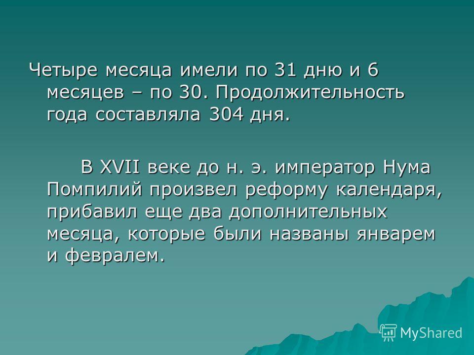 Четыре месяца имели по 31 дню и 6 месяцев – по 30. Продолжительность года составляла 304 дня. В XVII веке до н. э. император Нума Помпилий произвел реформу календаря, прибавил еще два дополнительных месяца, которые были названы январем и февралем. В