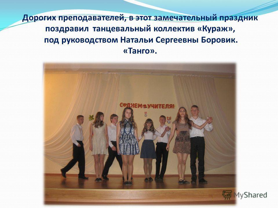 Дорогих преподавателей, в этот замечательный праздник поздравил танцевальный коллектив «Кураж», под руководством Натальи Сергеевны Боровик. «Танго».