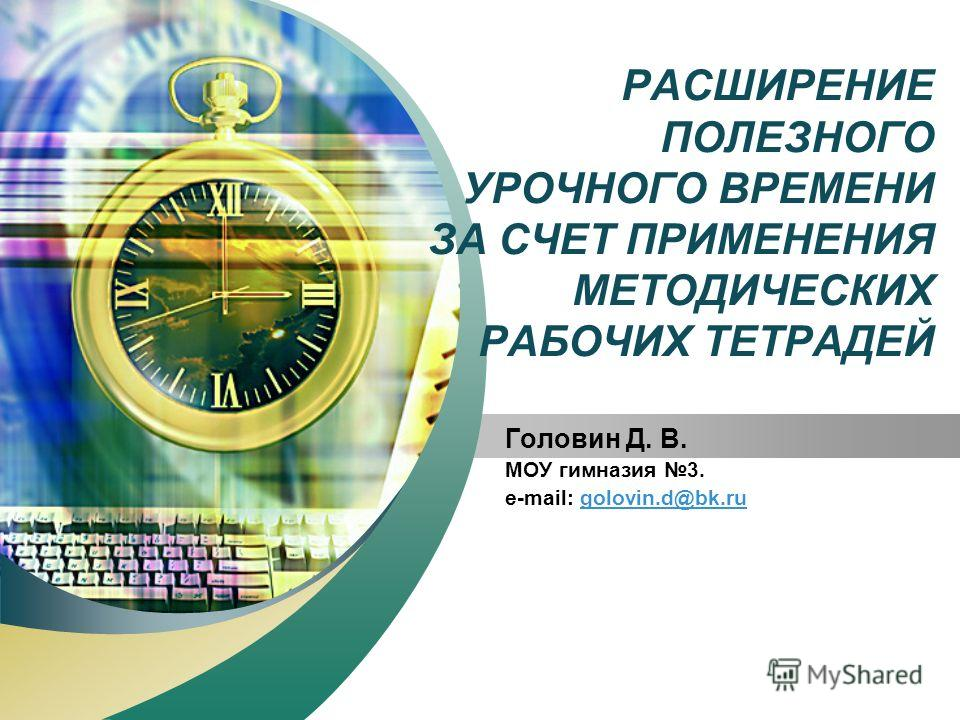 LOGO Add your company slogan РАСШИРЕНИЕ ПОЛЕЗНОГО УРОЧНОГО ВРЕМЕНИ ЗА СЧЕТ ПРИМЕНЕНИЯ МЕТОДИЧЕСКИХ РАБОЧИХ ТЕТРАДЕЙ Головин Д. В. МОУ гимназия 3. e-mail: golovin.d@bk.rugolovin.d@bk.ru