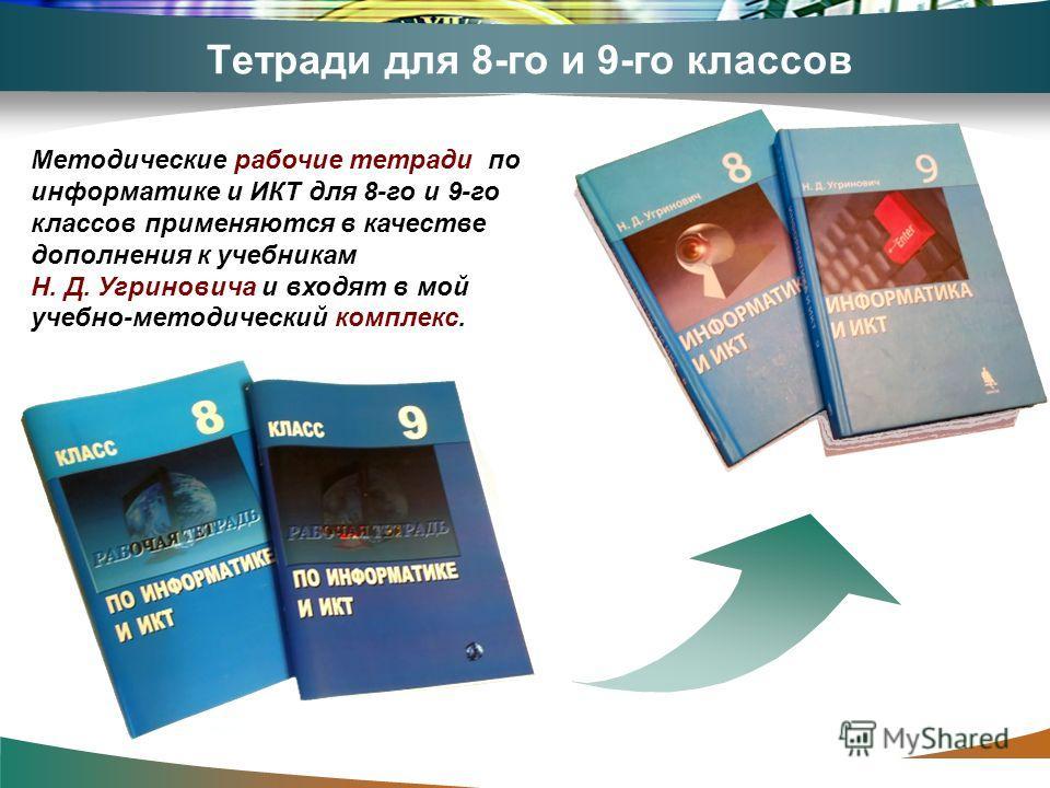 www.themegallery.com Тетради для 8-го и 9-го классов Методические рабочие тетради по информатике и ИКТ для 8-го и 9-го классов применяются в качестве дополнения к учебникам Н. Д. Угриновича и входят в мой учебно-методический комплекс.