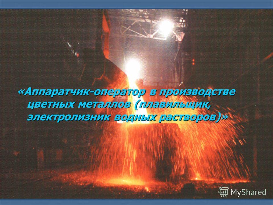 «Аппаратчик-оператор в производстве цветных металлов (плавильщик, электролизник водных растворов)»