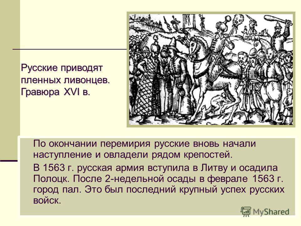 По окончании перемирия русские вновь начали наступление и овладели рядом крепостей. В 1563 г. русская армия вступила в Литву и осадила Полоцк. После 2-недельной осады в феврале 1563 г. город пал. Это был последний крупный успех русских войск. Русские