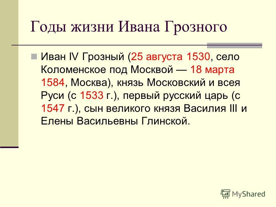 Годы жизни Ивана Грозного Иван IV Грозный (25 августа 1530, село Коломенское под Москвой 18 марта 1584, Москва), князь Московский и всея Руси (с 1533 г.), первый русский царь (с 1547 г.), сын великого князя Василия III и Елены Васильевны Глинской.