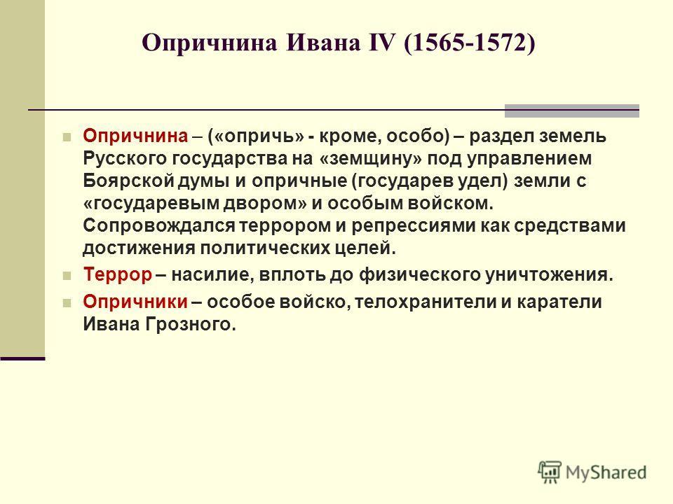 Опричнина Ивана IV (1565-1572) Опричнина – («опричь» - кроме, особо) – раздел земель Русского государства на «земщину» под управлением Боярской думы и опричные (государев удел) земли с «государевым двором» и особым войском. Сопровождался террором и р