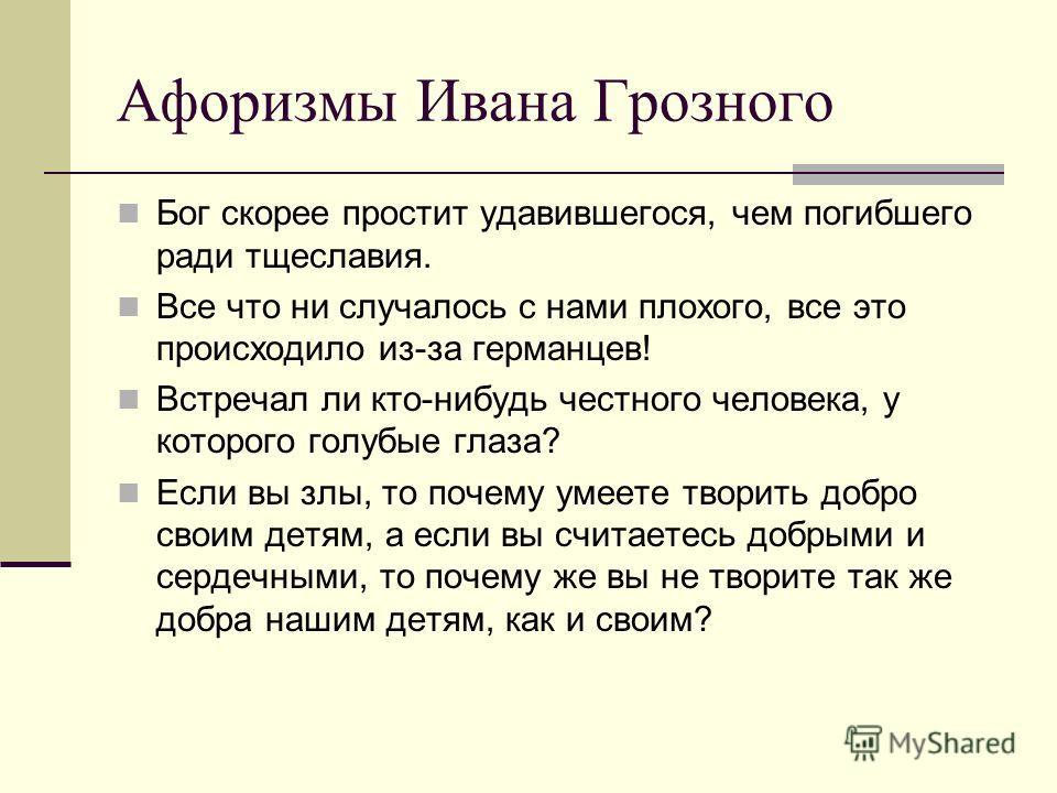 Афоризмы Ивана Грозного Бог скорее простит удавившегося, чем погибшего ради тщеславия. Все что ни случалось с нами плохого, все это происходило из-за германцев! Встречал ли кто-нибудь честного человека, у которого голубые глаза? Если вы злы, то почем