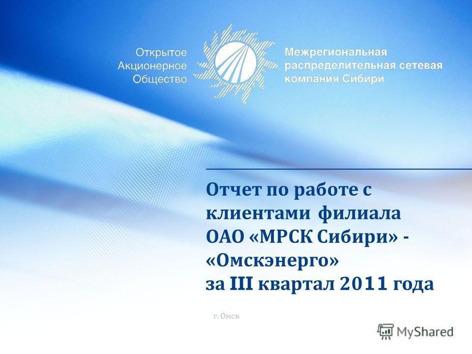 Отчет по работе с клиентами филиала ОАО « МРСК Сибири » - « Омскэнерго » за III квартал 2011 года г. Омск