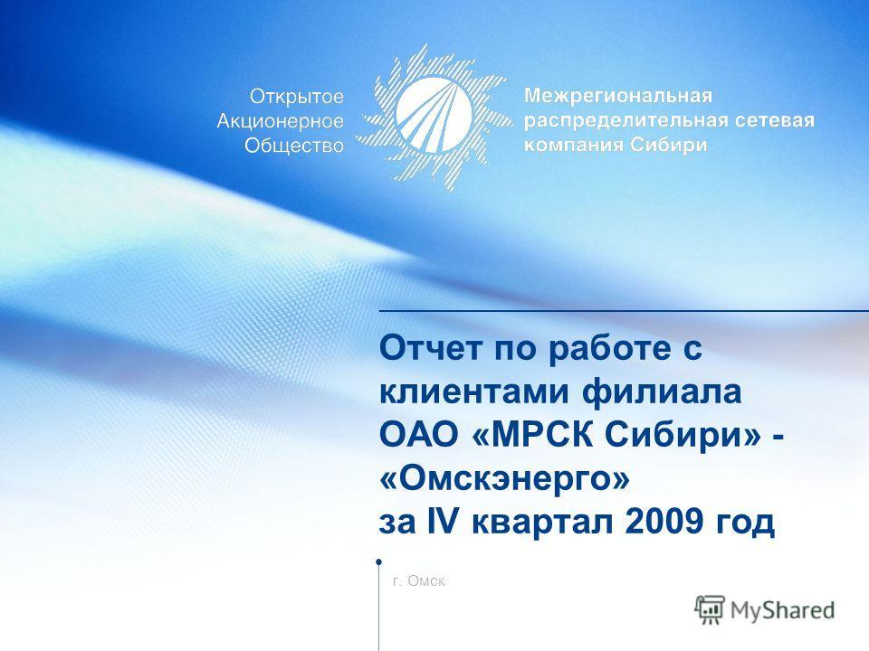 Отчет по работе с клиентами филиала ОАО «МРСК Сибири» - «Омскэнерго» за IV квартал 2009 год г. Омск