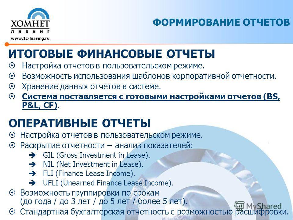 www.1c-leasing.ru ИТОГОВЫЕ ФИНАНСОВЫЕ ОТЧЕТЫ Настройка отчетов в пользовательском режиме. Возможность использования шаблонов корпоративной отчетности. Хранение данных отчетов в системе. Система поставляется с готовыми настройками отчетов (BS, P&L, CF