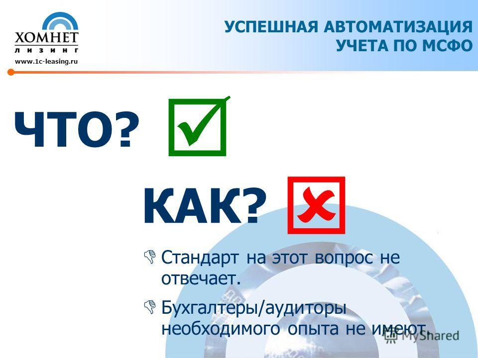 УСПЕШНАЯ АВТОМАТИЗАЦИЯ УЧЕТА ПО МСФО www.1c-leasing.ru ЧТО? Стандарт на этот вопрос не отвечает. Бухгалтеры/аудиторы необходимого опыта не имеют. КАК?