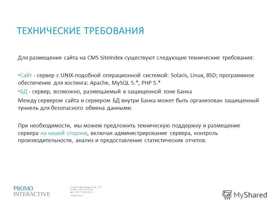 Москва, Спасопесковский пер., 7/1 телефон: (495) 797-57-80 факс: (495) 771-60-10 (11) info@promo.ru ТЕХНИЧЕСКИЕ ТРЕБОВАНИЯ Для размещения сайта на CMS SiteIndex существуют следующие технические требования: Сайт - сервер с UNIX-подобной операционной с