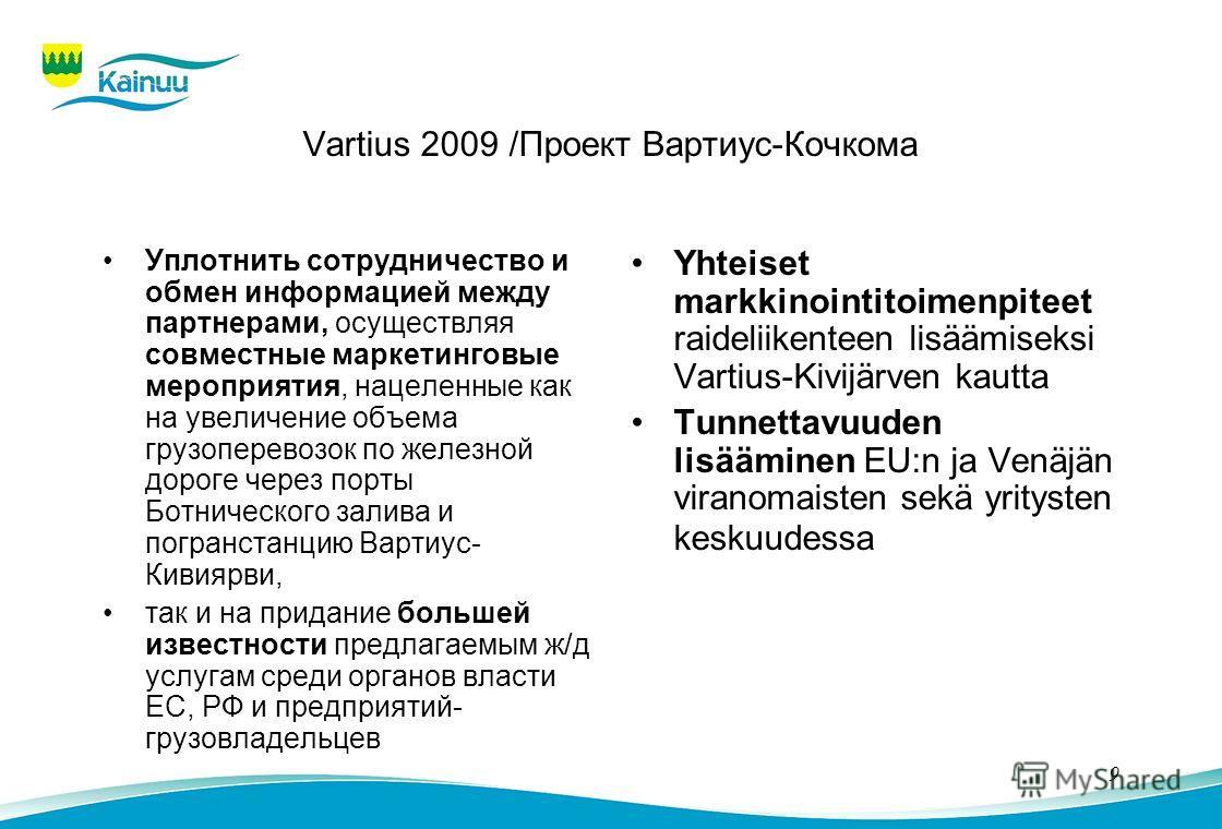 9 Vartius 2009 /Проект Вартиус-Кочкома Уплотнить сотрудничество и обмен информацией между партнерами, осуществляя совместные маркетинговые мероприятия, нацеленные как на увеличение объема грузоперевозок по железной дороге через порты Ботнического зал