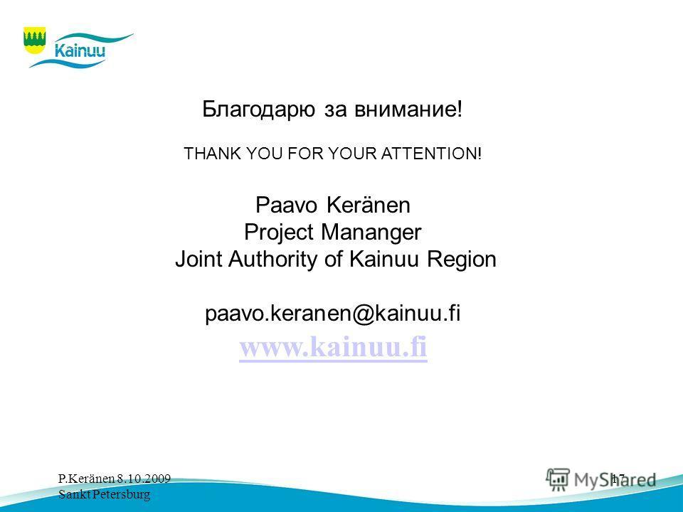 P.Keränen 8.10.2009 Sankt Petersburg 17 Благодарю за внимание! THANK YOU FOR YOUR ATTENTION! Paavo Keränen Project Mananger Joint Authority of Kainuu Region paavo.keranen@kainuu.fi www.kainuu.fi