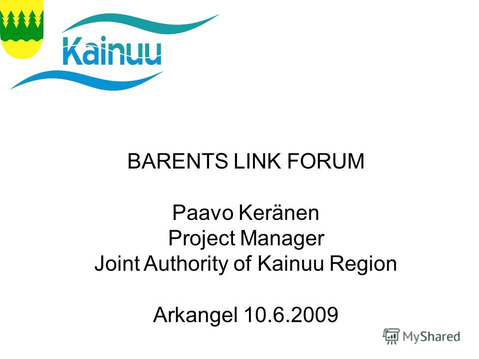 10.6.2009 Arkhangelsk P.Keränen BARENTS LINK FORUM Paavo Keränen Project Manager Joint Authority of Kainuu Region Arkangel 10.6.2009