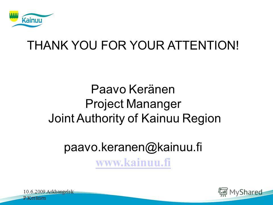 10.6.2009 Arkhangelsk P.Keränen THANK YOU FOR YOUR ATTENTION! Paavo Keränen Project Mananger Joint Authority of Kainuu Region paavo.keranen@kainuu.fi www.kainuu.fi