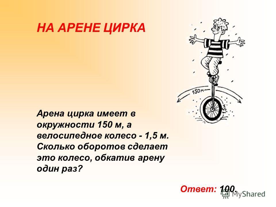 НА АРЕНЕ ЦИРКА Арена цирка имеет в окружности 150 м, а велосипедное колесо - 1,5 м. Сколько оборотов сделает это колесо, обкатив арену один раз? Ответ: 100.