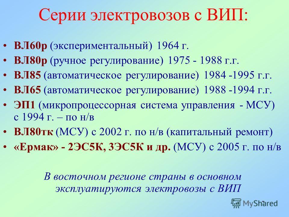 7 Серии электровозов с ВИП: ВЛ60р (экспериментальный) 1964 г. ВЛ80р (ручное регулирование) 1975 - 1988 г.г. ВЛ85 (автоматическое регулирование) 1984 -1995 г.г. ВЛ65 (автоматическое регулирование) 1988 -1994 г.г. ЭП1 (микропроцессорная система управле