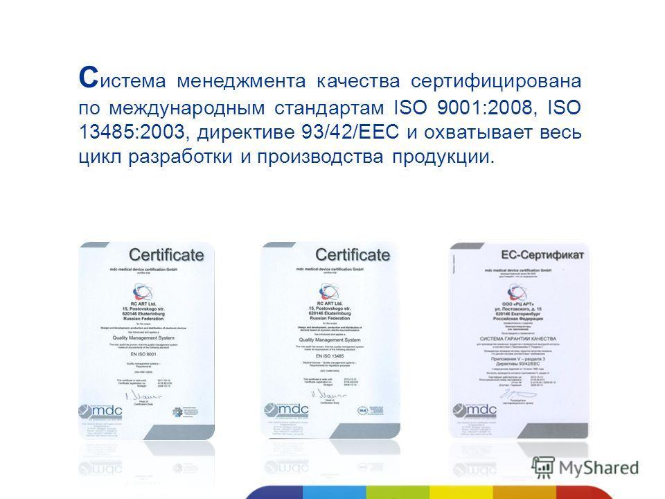 С истема менеджмента качества сертифицирована по международным стандартам ISO 9001:2008, ISO 13485:2003, директиве 93/42/ЕЕС и охватывает весь цикл разработки и производства продукции.