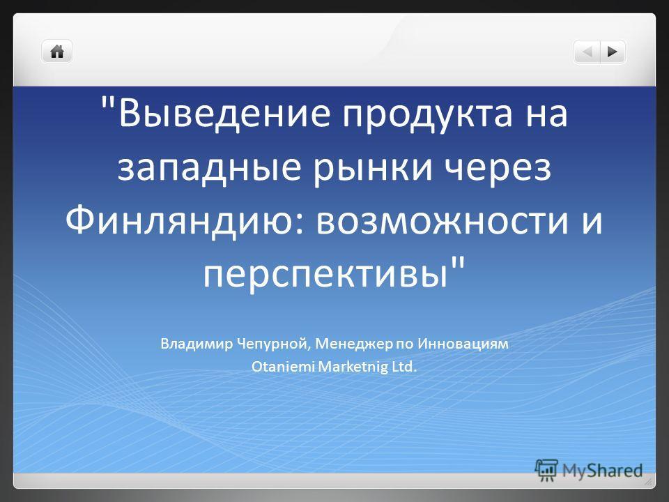 Выведение продукта на западные рынки через Финляндию: возможности и перспективы Владимир Чепурной, Менеджер по Инновациям Otaniemi Marketnig Ltd.