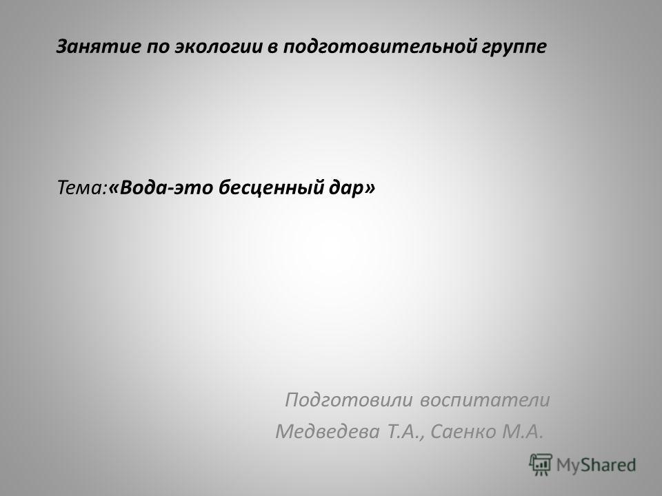 Занятие по экологии в подготовительной группе Тема:«Вода-это бесценный дар» Подготовили воспитатели Медведева Т.А., Саенко М.А.
