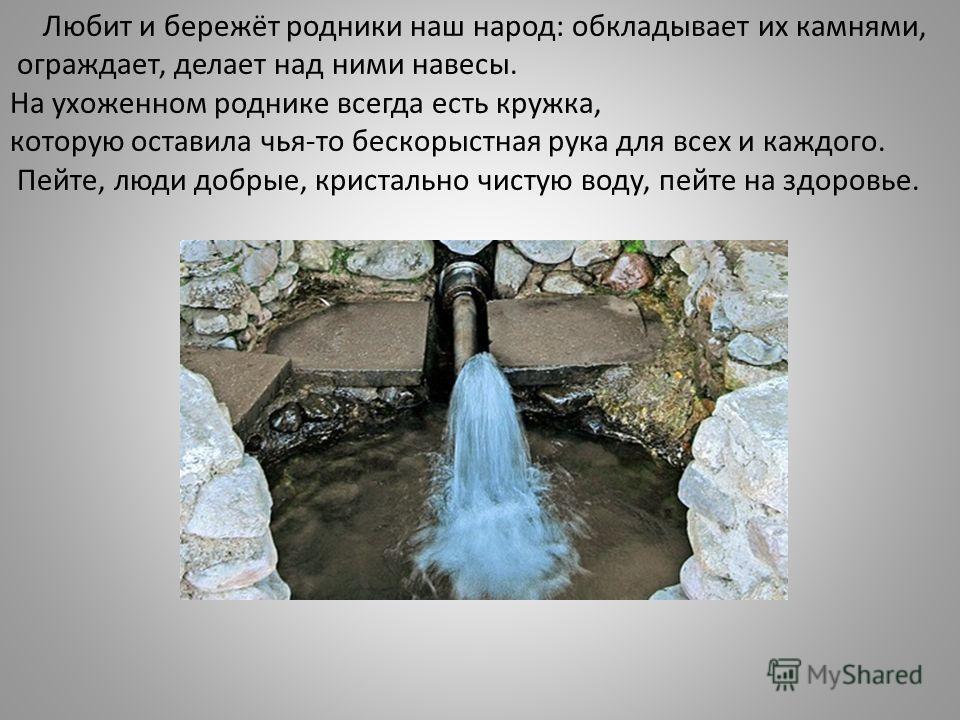 Любит и бережёт родники наш народ: обкладывает их камнями, ограждает, делает над ними навесы. На ухоженном роднике всегда есть кружка, которую оставила чья-то бескорыстная рука для всех и каждого. Пейте, люди добрые, кристально чистую воду, пейте на