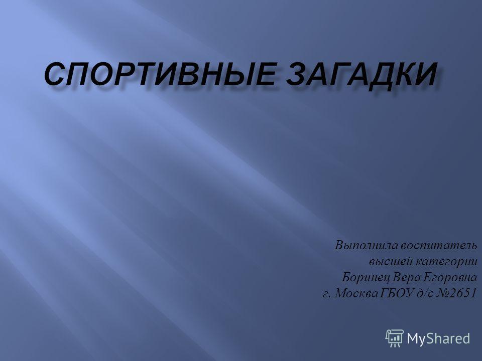 Выполнила воспитатель высшей категории Боринец Вера Егоровна г. Москва ГБОУ д / с 2651