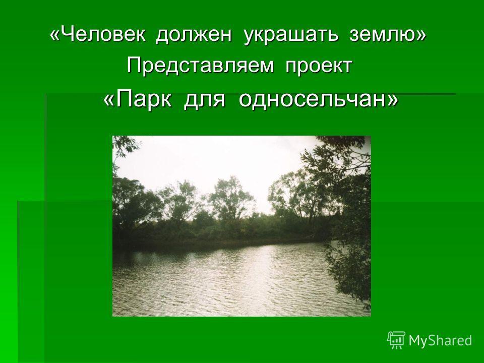 «Человек должен украшать землю» Представляем проект Представляем проект «Парк для односельчан» «Парк для односельчан»