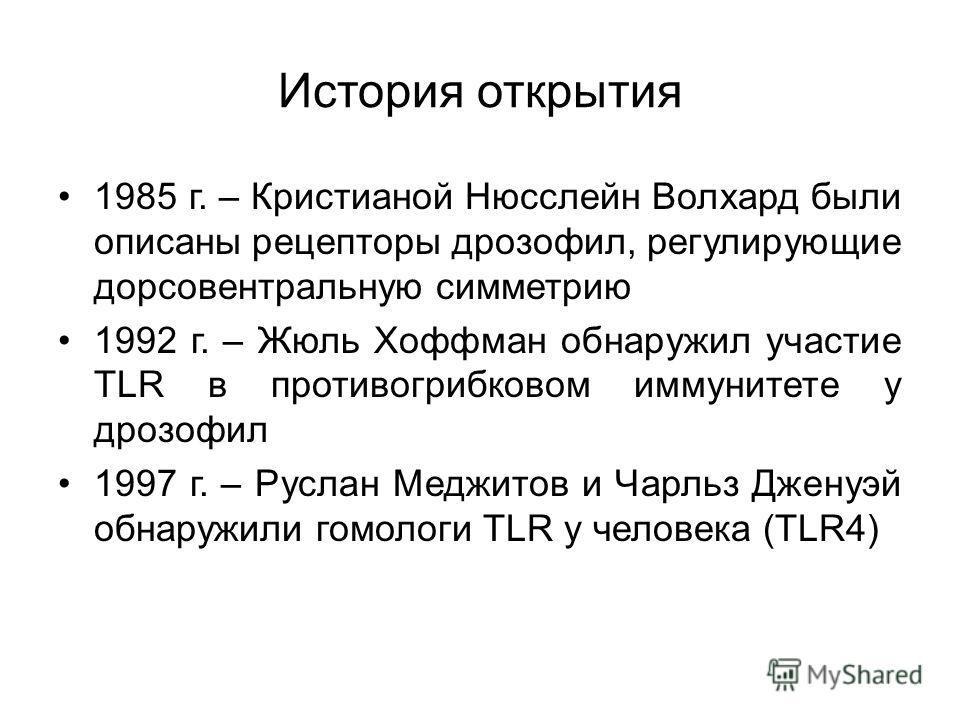 История открытия 1985 г. – Кристианой Нюсслейн Волхард были описаны рецепторы дрозофил, регулирующие дорсовентральную симметрию 1992 г. – Жюль Хоффман обнаружил участие TLR в противогрибковом иммунитете у дрозофил 1997 г. – Руслан Меджитов и Чарльз Д