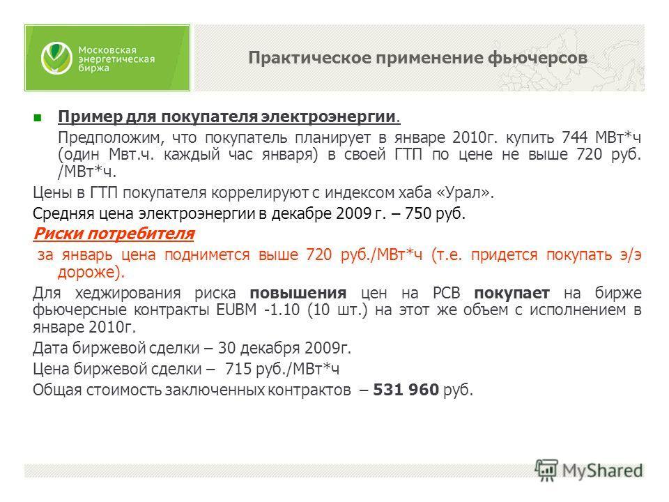 Пример для покупателя электроэнергии. Предположим, что покупатель планирует в январе 2010г. купить 744 МВт*ч (один Мвт.ч. каждый час января) в своей ГТП по цене не выше 720 руб. /МВт*ч. Цены в ГТП покупателя коррелируют с индексом хаба «Урал». Средня