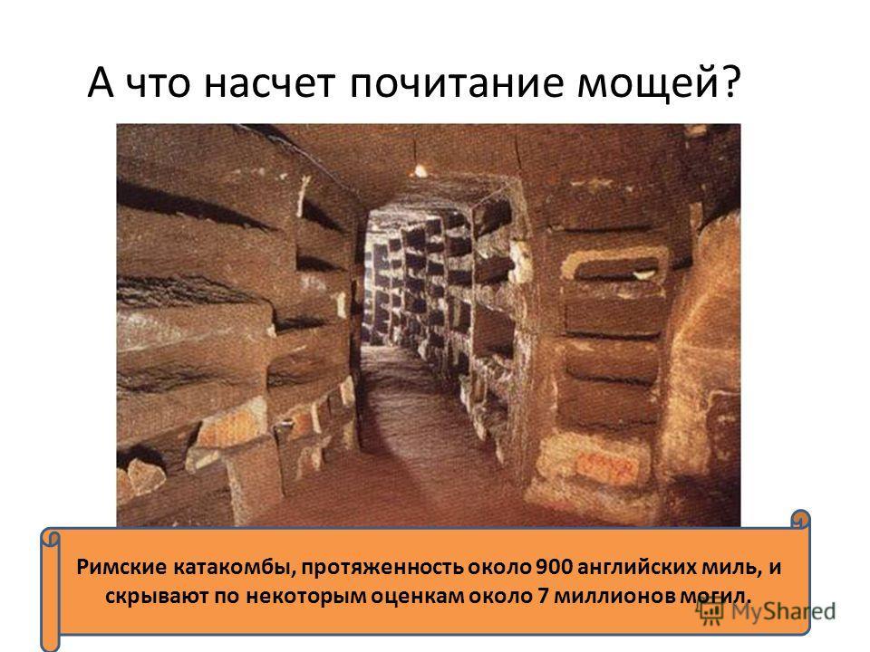 А что насчет почитание мощей? Римские катакомбы, протяженность около 900 английских миль, и скрывают по некоторым оценкам около 7 миллионов могил.