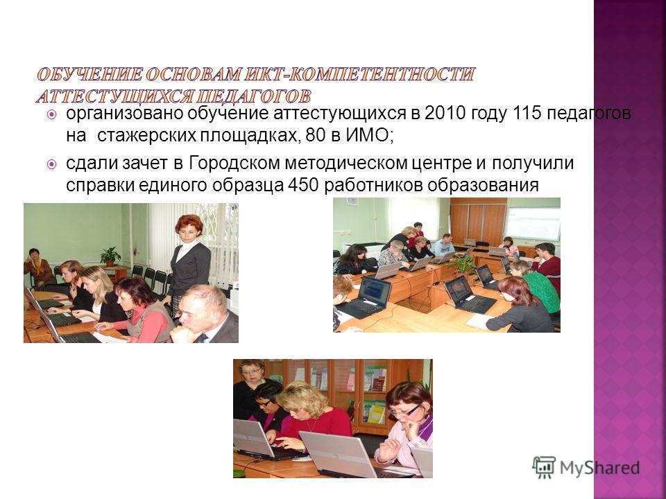 организовано обучение аттестующихся в 2010 году 115 педагогов на стажерских площадках, 80 в ИМО; сдали зачет в Городском методическом центре и получили справки единого образца 450 работников образования