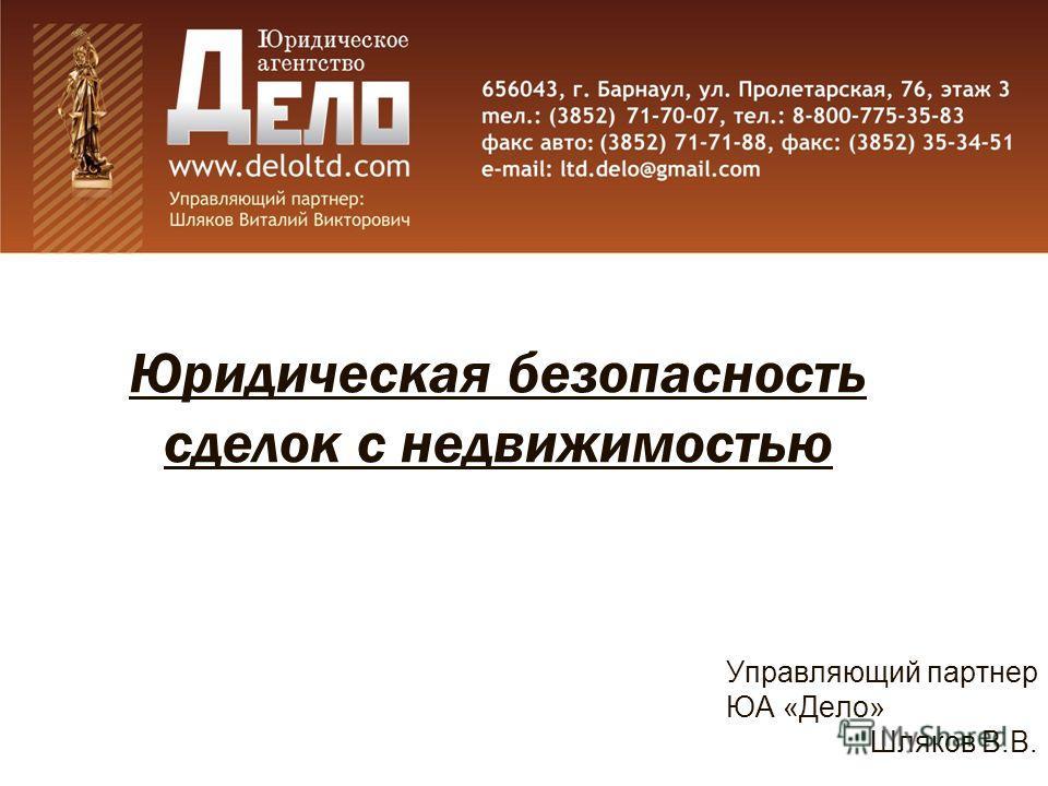 Юридическая безопасность сделок с недвижимостью Управляющий партнер ЮА «Дело» Шляков В.В.