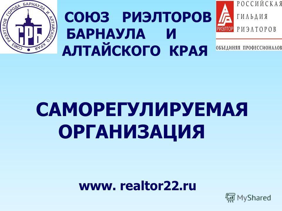 САМОРЕГУЛИРУЕМАЯ ОРГАНИЗАЦИЯ www. realtor22.ru СОЮЗ РИЭЛТОРОВ БАРНАУЛА И АЛТАЙСКОГО КРАЯ