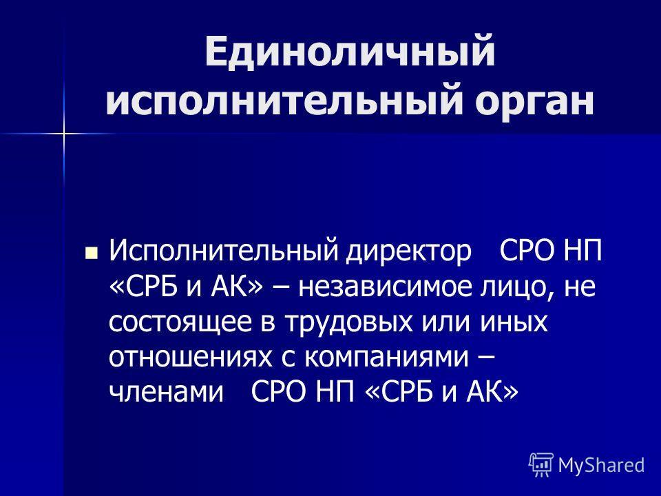 Единоличный исполнительный орган Исполнительный директор СРО НП «СРБ и АК» – независимое лицо, не состоящее в трудовых или иных отношениях с компаниями – членами СРО НП «СРБ и АК»