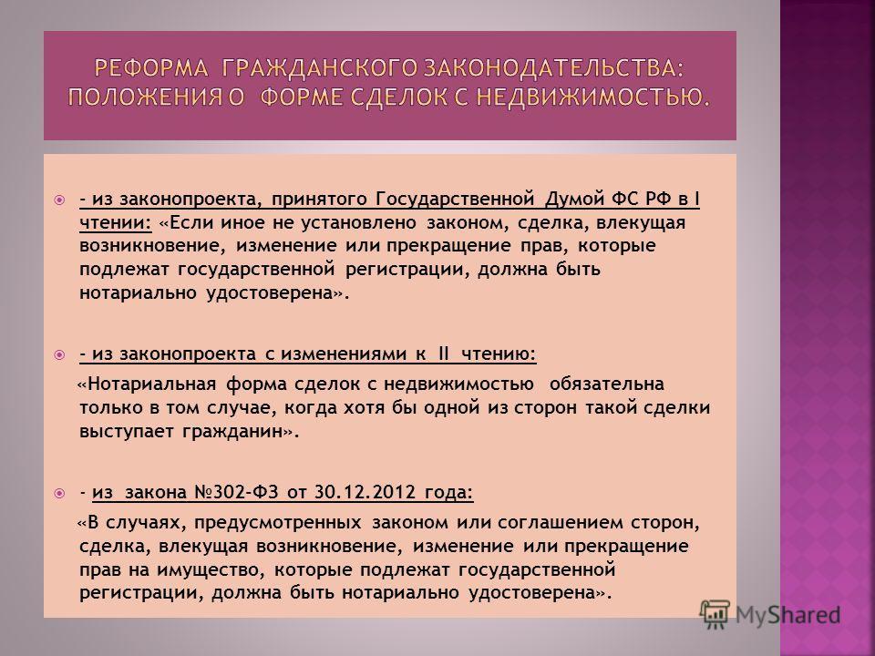- из законопроекта, принятого Государственной Думой ФС РФ в I чтении: «Если иное не установлено законом, сделка, влекущая возникновение, изменение или прекращение прав, которые подлежат государственной регистрации, должна быть нотариально удостоверен