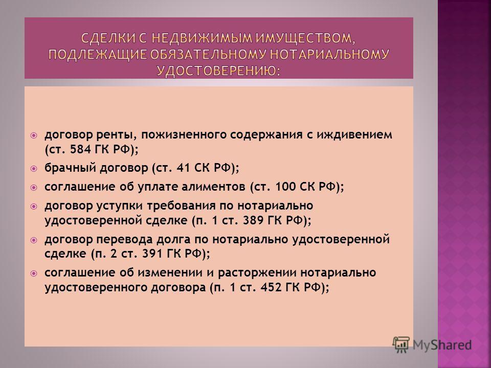 договор ренты, пожизненного содержания с иждивением (ст. 584 ГК РФ); брачный договор (ст. 41 СК РФ); соглашение об уплате алиментов (ст. 100 СК РФ); договор уступки требования по нотариально удостоверенной сделке (п. 1 ст. 389 ГК РФ); договор перевод