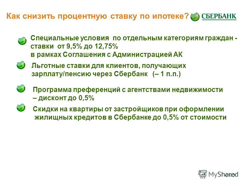 12 Как снизить процентную ставку по ипотеке? Специальные условия по отдельным категориям граждан - ставки от 9,5% до 12,75% в рамках Соглашения с Администрацией АК Льготные ставки для клиентов, получающих зарплату/пенсию через Сбербанк (– 1 п.п.) Про