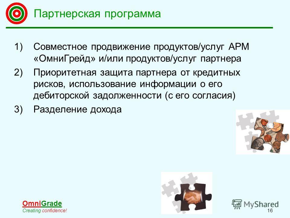 OmniGrade Creating confidence! 16 1)Совместное продвижение продуктов/услуг АРМ «ОмниГрейд» и/или продуктов/услуг партнера 2)Приоритетная защита партнера от кредитных рисков, использование информации о его дебиторской задолженности (с его согласия) 3)