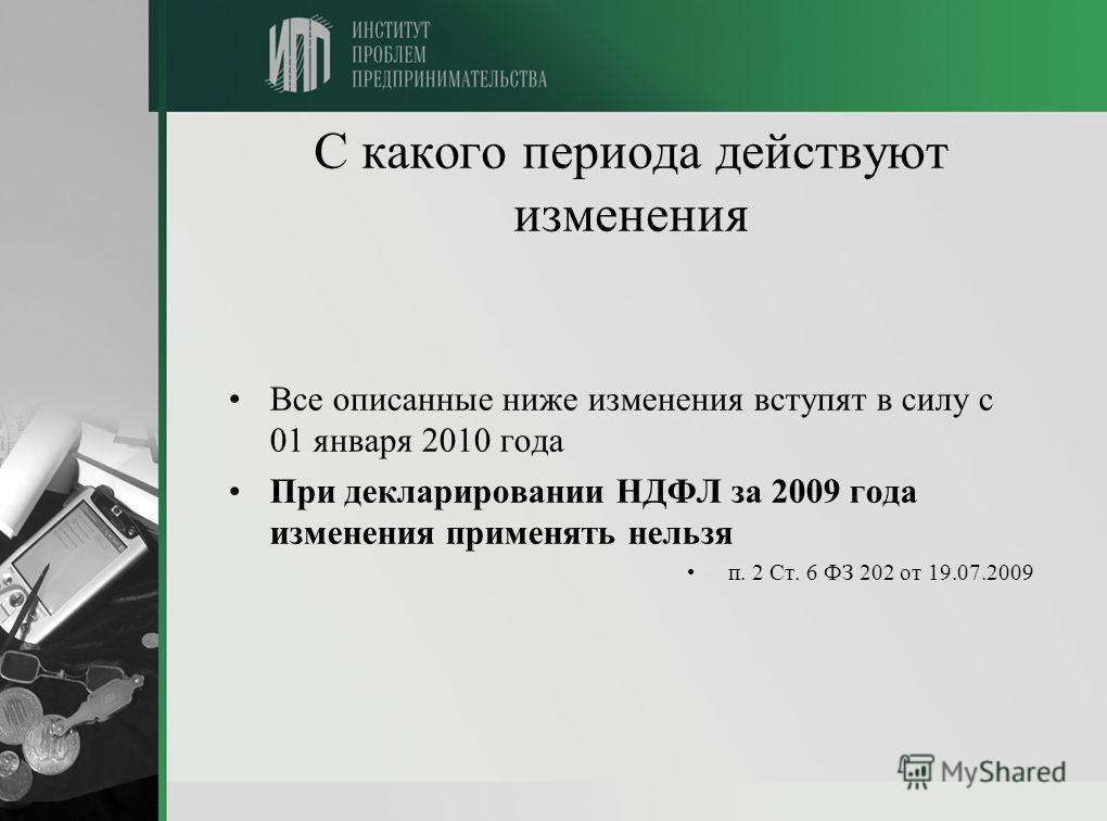 С какого периода действуют изменения Все описанные ниже изменения вступят в силу с 01 января 2010 года При декларировании НДФЛ за 2009 года изменения применять нельзя п. 2 Ст. 6 ФЗ 202 от 19.07.2009
